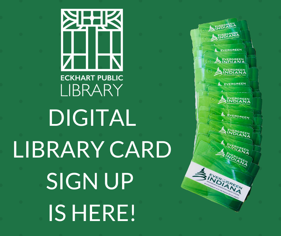 "A green image saying ""Digital Library Card Sign Up is here!"" with the Eckhart Public Library logo and several Evergreen Indiana Library cards"