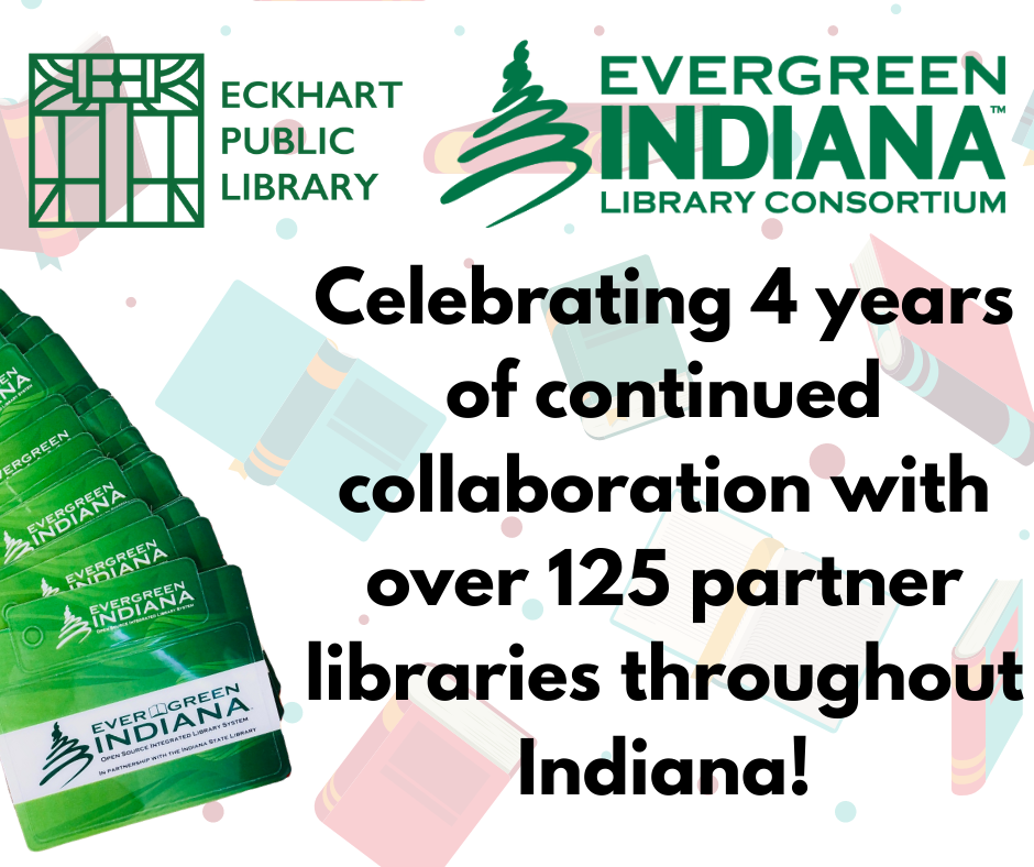 "Photo with Eckhart Public Library and Evergreen Indiana logos, saying ""Celebrating 4 years of continued collaboration with over 125 partner libraries throughout Indiana!"". Evergreen Indiana Library cards along side"